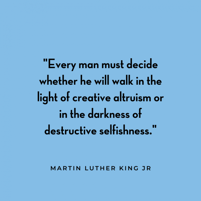 """""""Every man must decide whether he will walk in the light of creative altruism or in the darkness of destructive selfishness"""" Martin Luther King, Jr."""