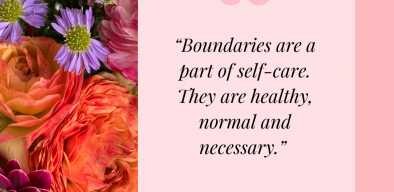 Boundaries are a part of self-care. They are healthy, normal and necessary.