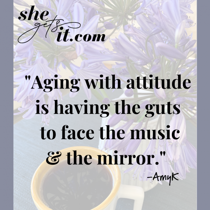 Aging with attitude is having the guts to face the music and the mirror