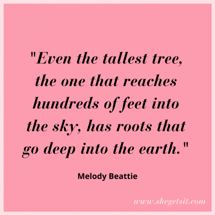 Even the tallest tree, the one that reaches hundreds of feet into the sky, has roots that go deep into the earth. Melody Beattie